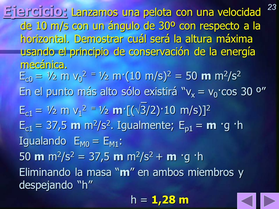 Ejercicio: Lanzamos una pelota con una velocidad de 10 m/s con un ángulo de 30º con respecto a la horizontal. Demostrar cuál será la altura máxima usando el principio de conservación de la energía mecánica.