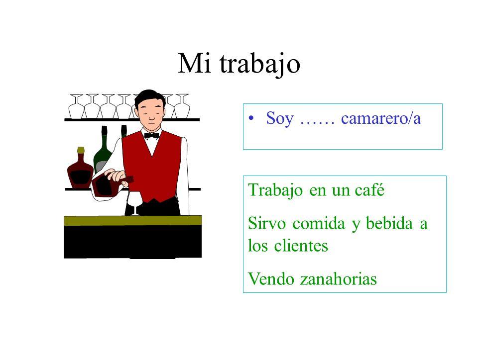 Mi trabajo Soy …… camarero/a Trabajo en un café