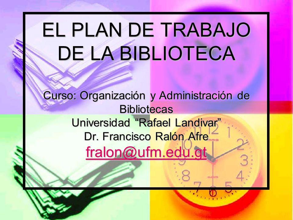 EL PLAN DE TRABAJO DE LA BIBLIOTECA Curso: Organización y Administración de Bibliotecas Universidad Rafael Landivar Dr.