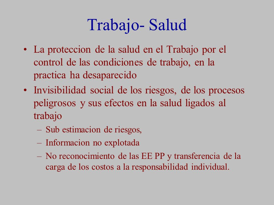 Trabajo- Salud La proteccion de la salud en el Trabajo por el control de las condiciones de trabajo, en la practica ha desaparecido.