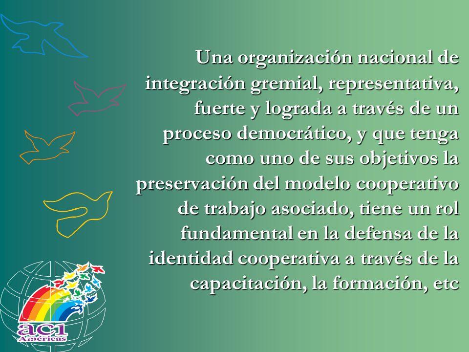 Una organización nacional de integración gremial, representativa, fuerte y lograda a través de un proceso democrático, y que tenga como uno de sus objetivos la preservación del modelo cooperativo de trabajo asociado, tiene un rol fundamental en la defensa de la identidad cooperativa a través de la capacitación, la formación, etc