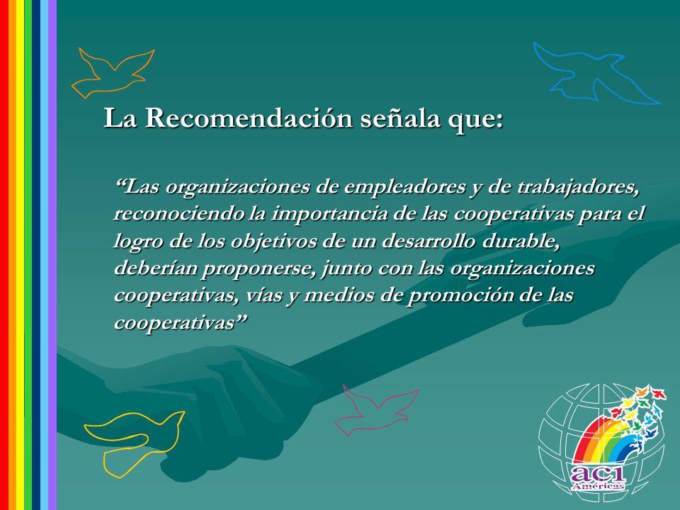 La Recomendación señala que: Las organizaciones de empleadores y de trabajadores, reconociendo la importancia de las cooperativas para el logro de los objetivos de un desarrollo durable, deberían proponerse, junto con las organizaciones cooperativas, vías y medios de promoción de las cooperativas