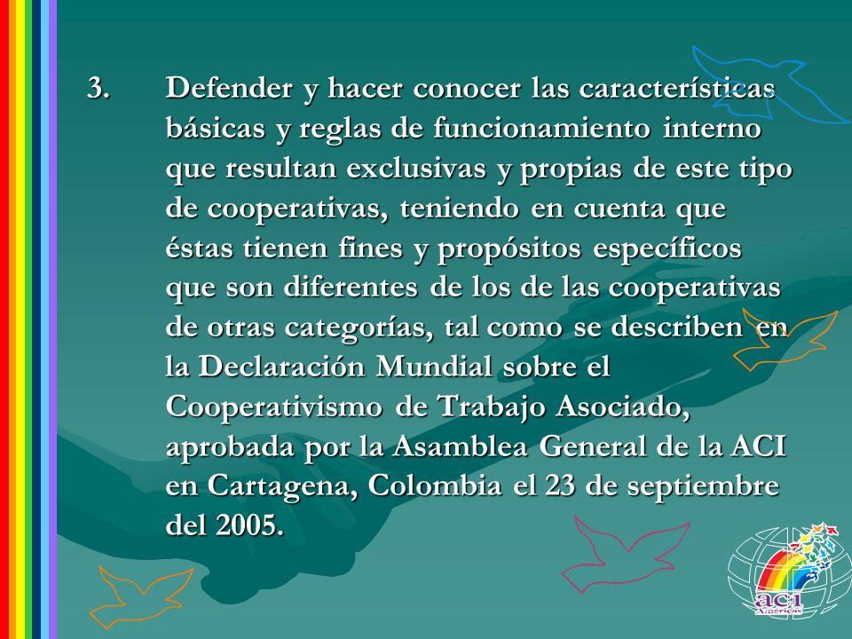 3. Defender y hacer conocer las características básicas y reglas de funcionamiento interno que resultan exclusivas y propias de este tipo de cooperativas, teniendo en cuenta que éstas tienen fines y propósitos específicos que son diferentes de los de las cooperativas de otras categorías, tal como se describen en la Declaración Mundial sobre el Cooperativismo de Trabajo Asociado, aprobada por la Asamblea General de la ACI en Cartagena, Colombia el 23 de septiembre del 2005.