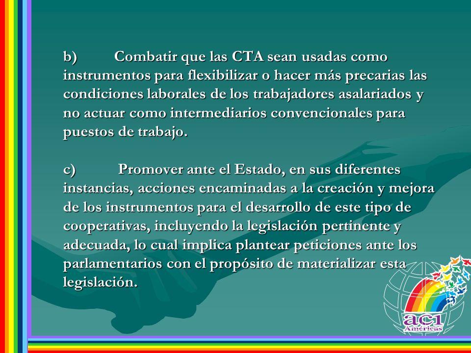 b) Combatir que las CTA sean usadas como instrumentos para flexibilizar o hacer más precarias las condiciones laborales de los trabajadores asalariados y no actuar como intermediarios convencionales para puestos de trabajo.