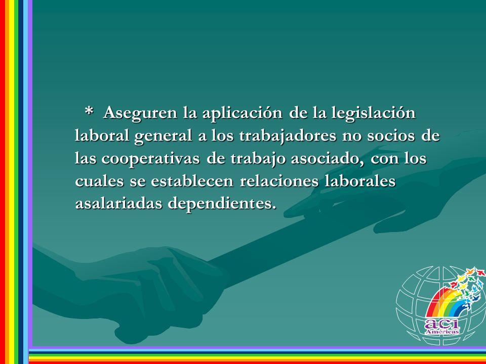 * Aseguren la aplicación de la legislación laboral general a los trabajadores no socios de las cooperativas de trabajo asociado, con los cuales se establecen relaciones laborales asalariadas dependientes.