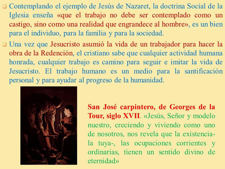 Contemplando el ejemplo de Jesús de Nazaret, la doctrina Social de la Iglesia enseña «que el trabajo no debe ser contemplado como un castigo, sino como una realidad que engrandece al hombre», es un bien para el individuo, para la familia y para la sociedad.