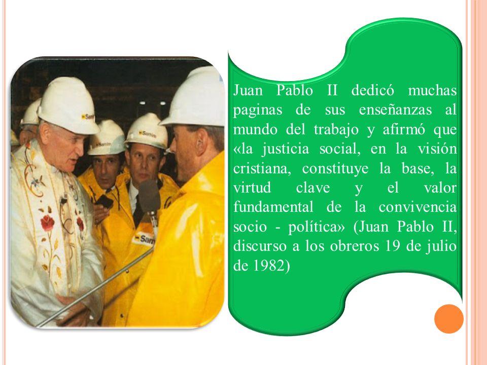 Juan Pablo II dedicó muchas paginas de sus enseñanzas al mundo del trabajo y afirmó que «la justicia social, en la visión cristiana, constituye la base, la virtud clave y el valor fundamental de la convivencia socio - política» (Juan Pablo II, discurso a los obreros 19 de julio de 1982)