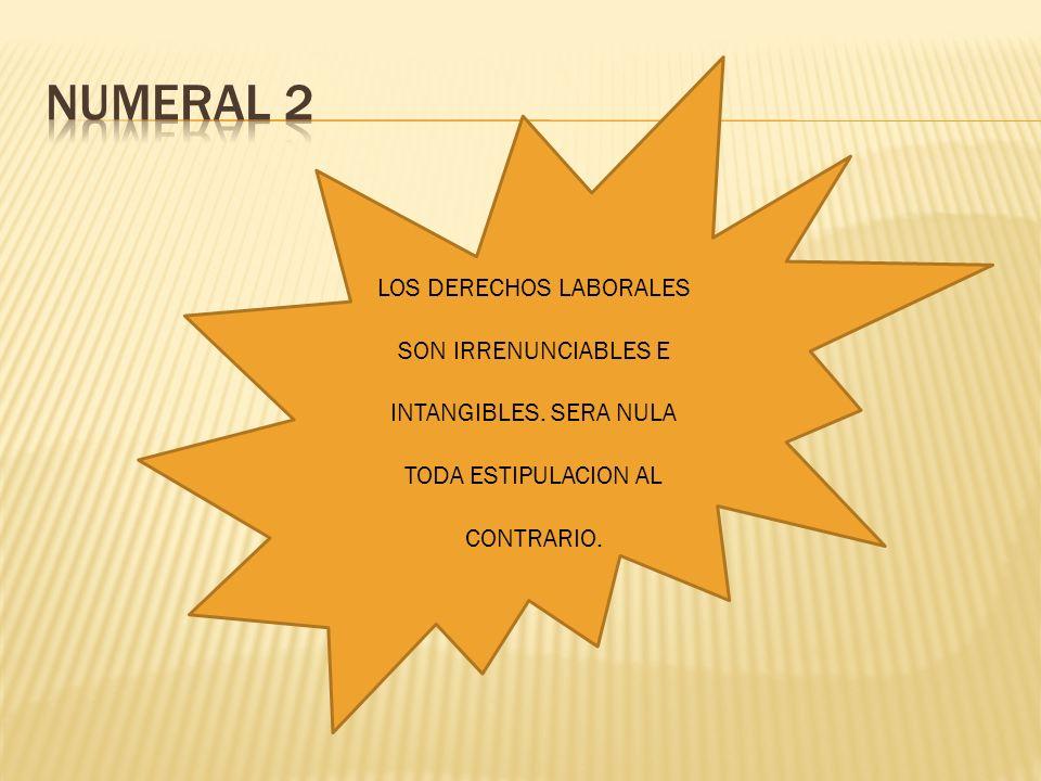 NUMERAL 2 LOS DERECHOS LABORALES SON IRRENUNCIABLES E INTANGIBLES.