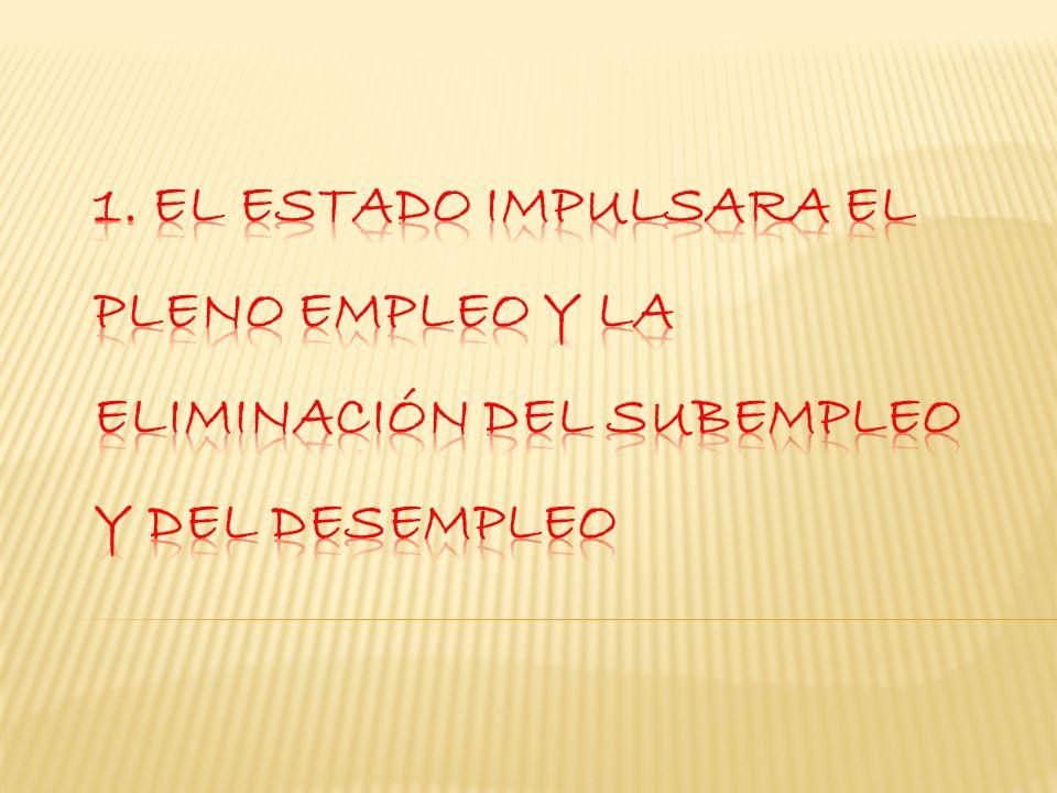 1. El Estado impulsara el pleno empleo y la eliminación del subempleo y del desempleo