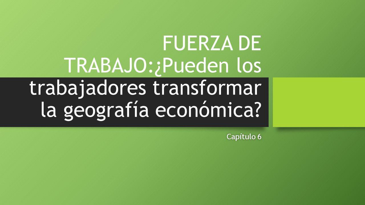 FUERZA DE TRABAJO:¿Pueden los trabajadores transformar la geografía económica