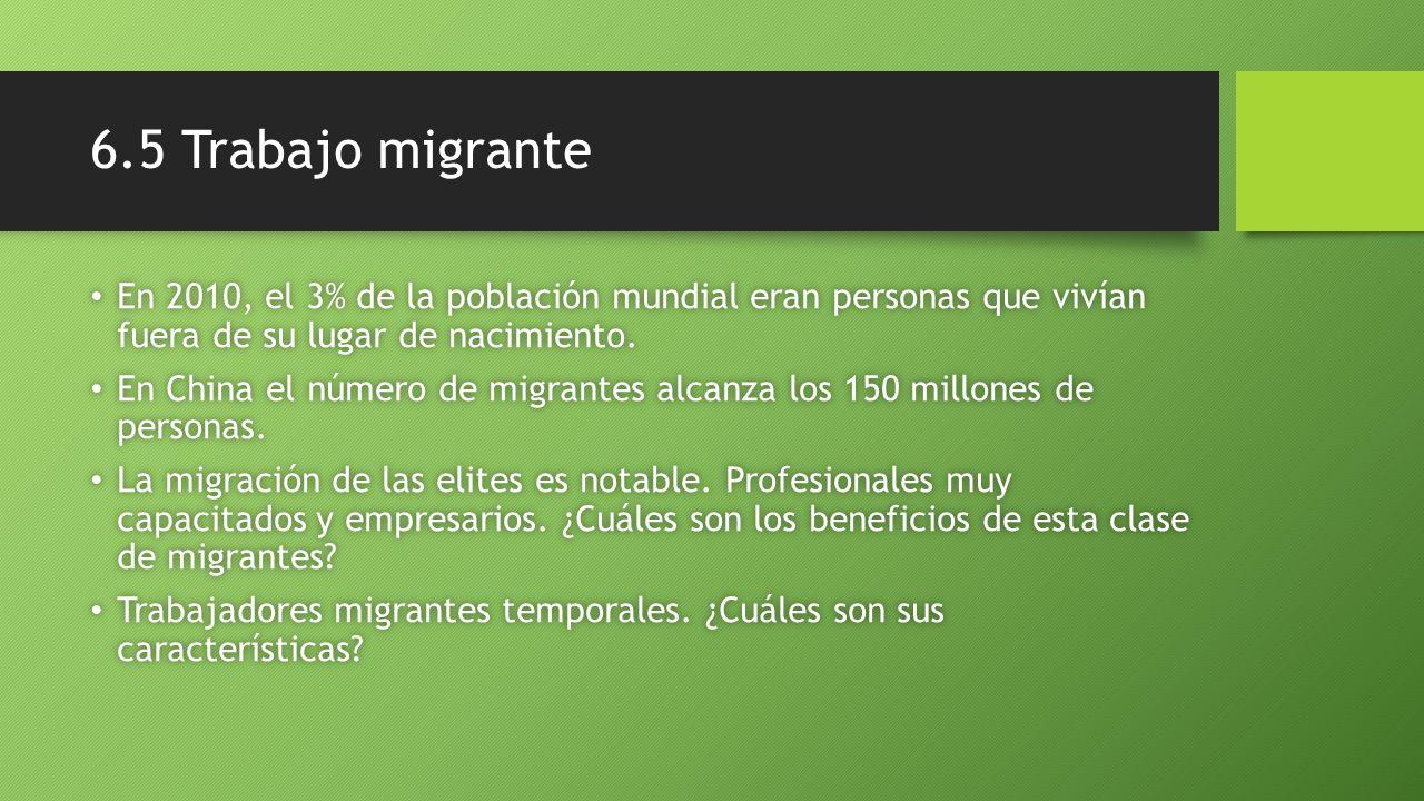 6.5 Trabajo migrante En 2010, el 3% de la población mundial eran personas que vivían fuera de su lugar de nacimiento.