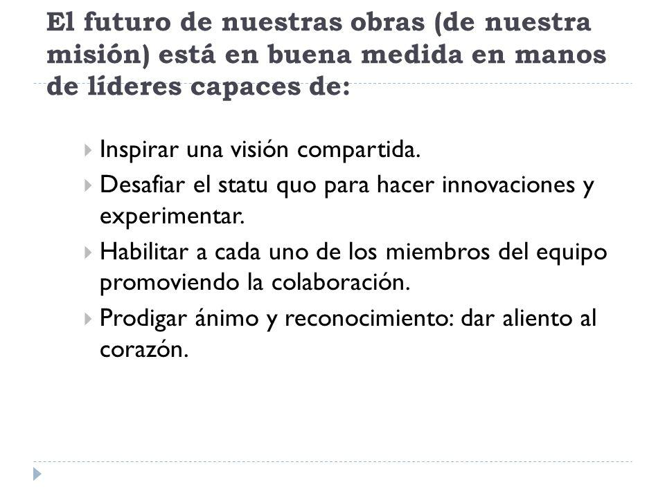 El futuro de nuestras obras (de nuestra misión) está en buena medida en manos de líderes capaces de: