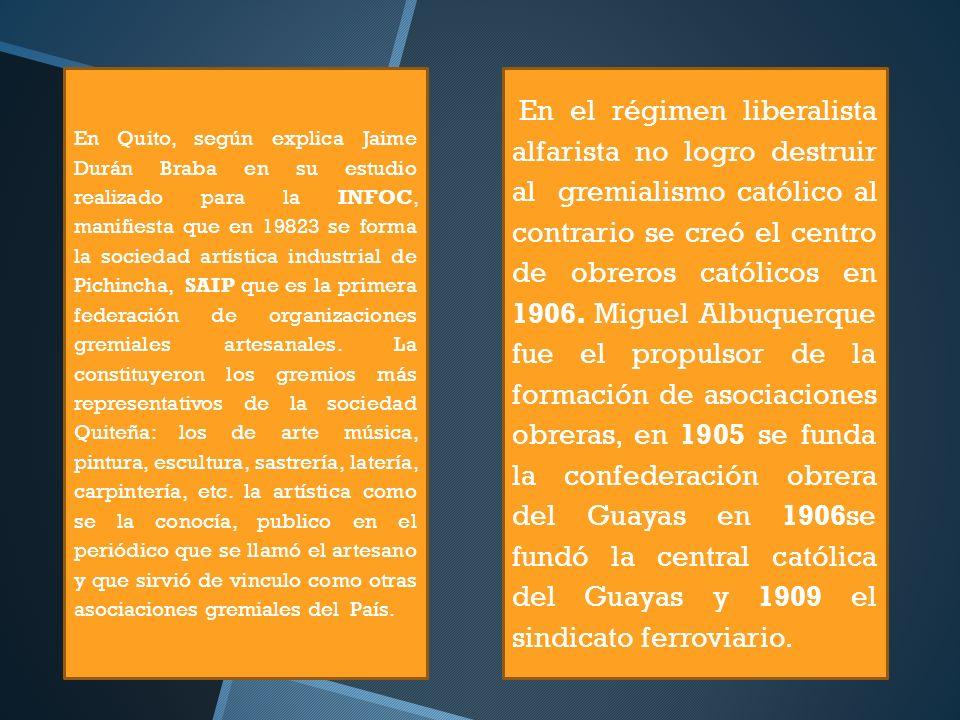 En Quito, según explica Jaime Durán Braba en su estudio realizado para la INFOC, manifiesta que en 19823 se forma la sociedad artística industrial de Pichincha, SAIP que es la primera federación de organizaciones gremiales artesanales. La constituyeron los gremios más representativos de la sociedad Quiteña: los de arte música, pintura, escultura, sastrería, latería, carpintería, etc. la artística como se la conocía, publico en el periódico que se llamó el artesano y que sirvió de vinculo como otras asociaciones gremiales del País.