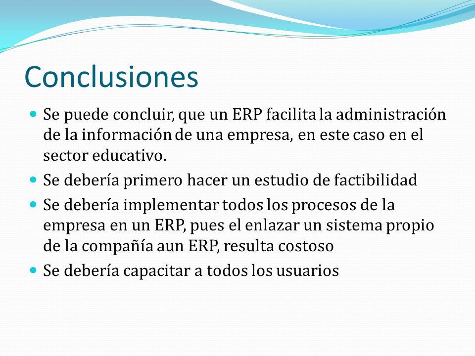 Conclusiones Se puede concluir, que un ERP facilita la administración de la información de una empresa, en este caso en el sector educativo.