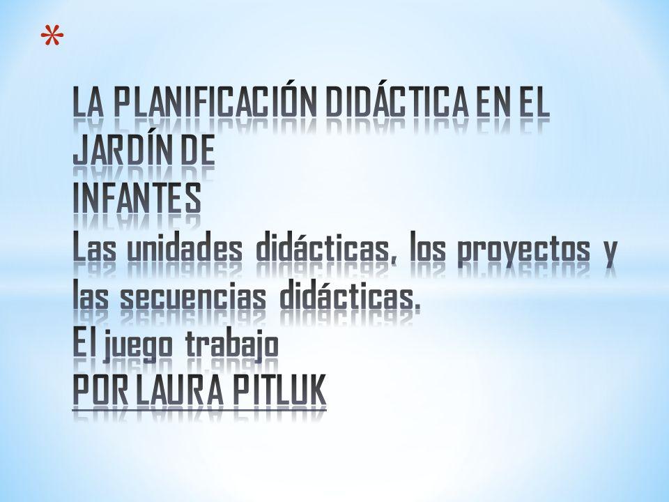 LA PLANIFICACIÓN DIDÁCTICA EN EL JARDÍN DE INFANTES Las unidades didácticas, los proyectos y las secuencias didácticas.