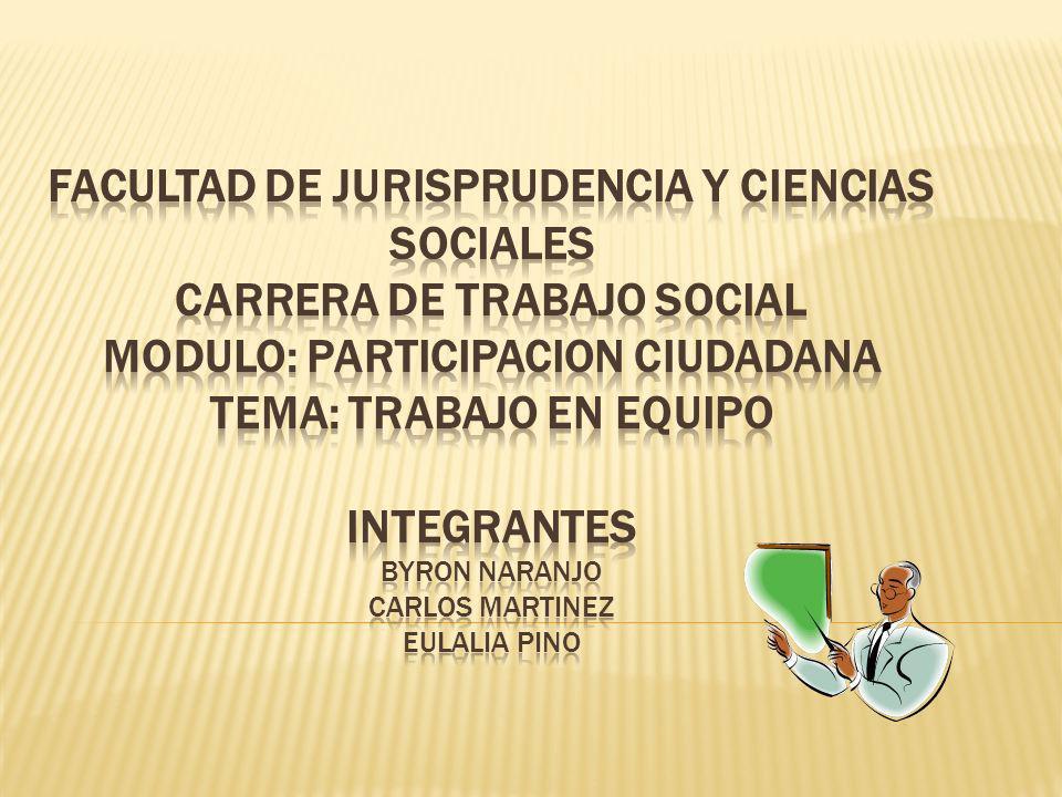 FACULTAD DE JURISPRUDENCIA Y CIENCIAS SOCIALES CARRERA DE TRABAJO SOCIAL MODULO: PARTICIPACION CIUDADANA TEMA: TRABAJO EN EQUIPO Integrantes BYRON NARANJO CARLOS MARTINEZ EULALIA PINO