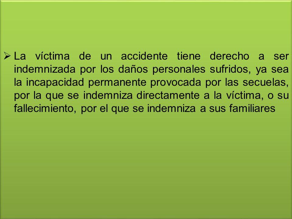 La víctima de un accidente tiene derecho a ser indemnizada por los daños personales sufridos, ya sea la incapacidad permanente provocada por las secuelas, por la que se indemniza directamente a la víctima, o su fallecimiento, por el que se indemniza a sus familiares