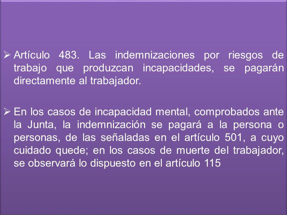 Artículo 483. Las indemnizaciones por riesgos de trabajo que produzcan incapacidades, se pagarán directamente al trabajador.