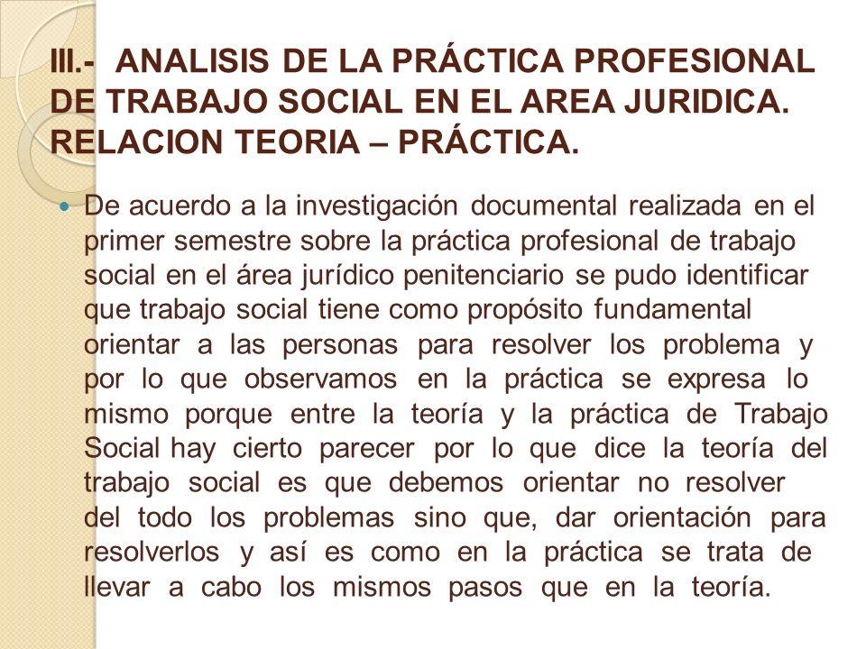 III.- ANALISIS DE LA PRÁCTICA PROFESIONAL DE TRABAJO SOCIAL EN EL AREA JURIDICA. RELACION TEORIA – PRÁCTICA.