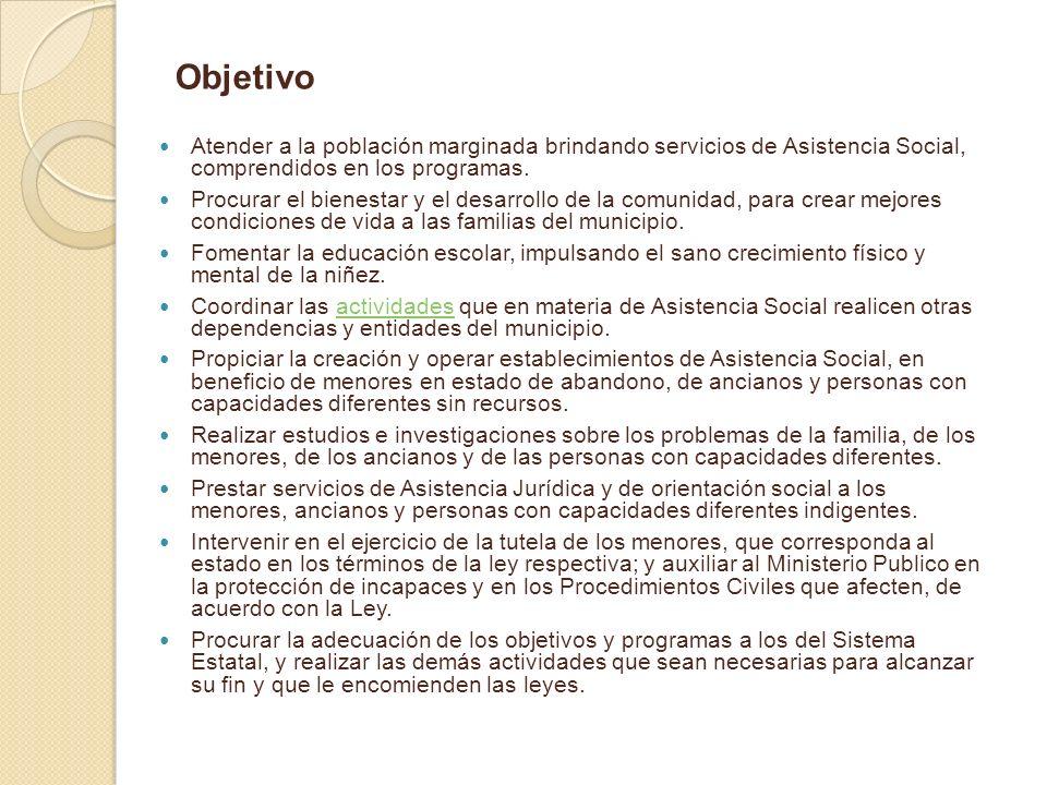 Objetivo Atender a la población marginada brindando servicios de Asistencia Social, comprendidos en los programas.