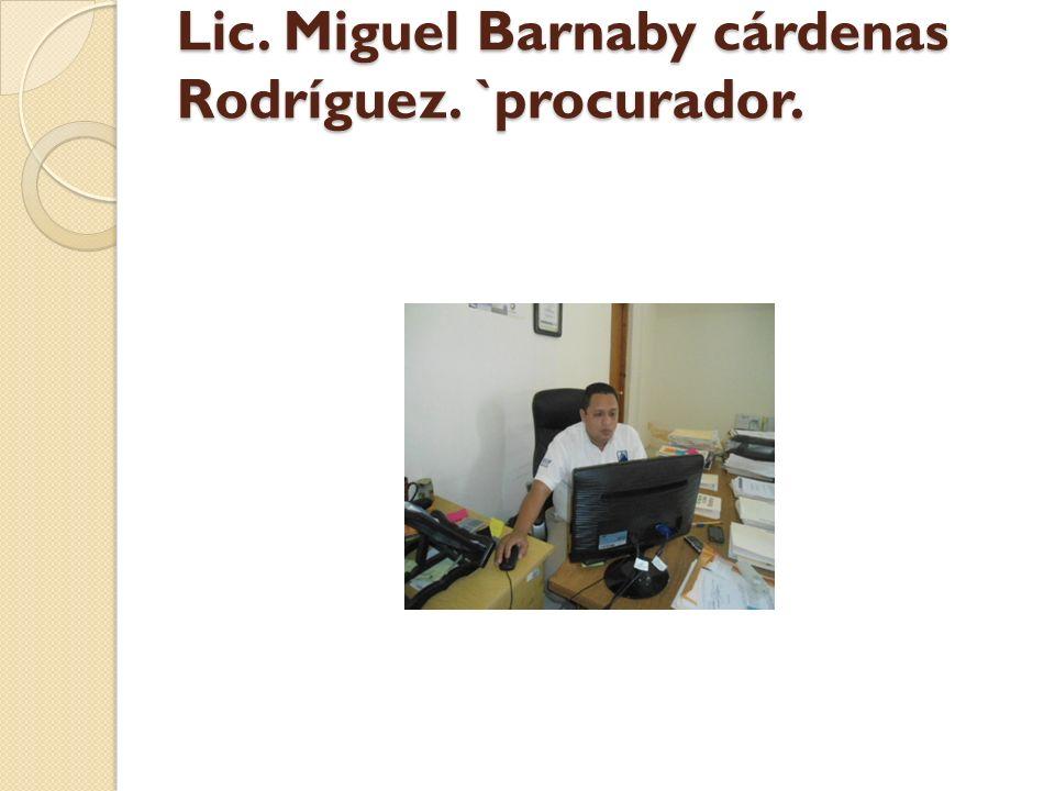 Lic. Miguel Barnaby cárdenas Rodríguez. `procurador.