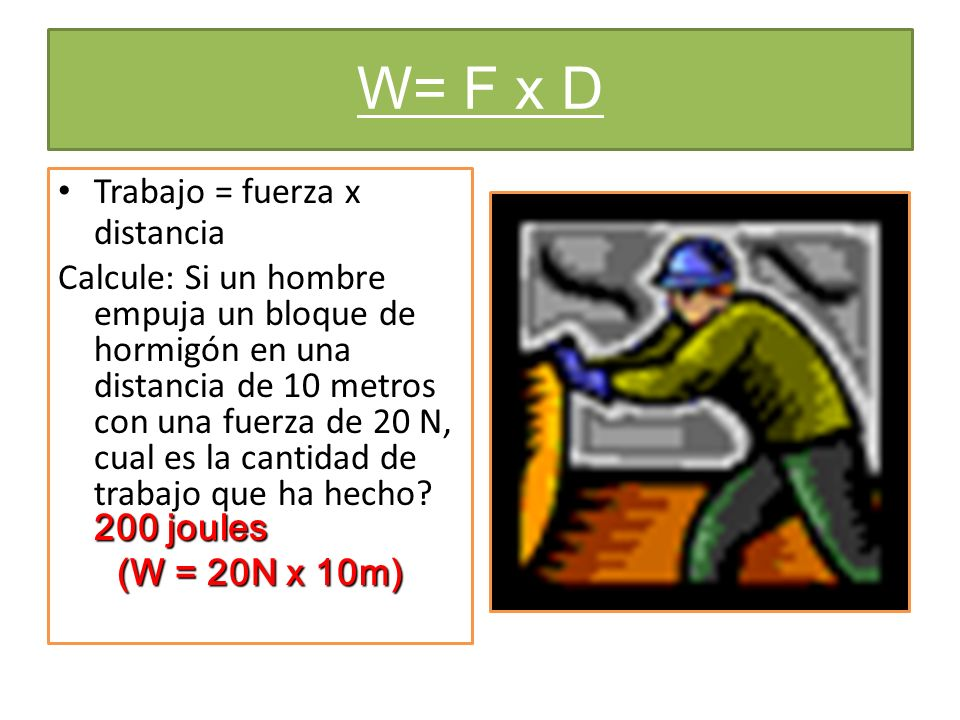 W= F x D Trabajo = fuerza x distancia