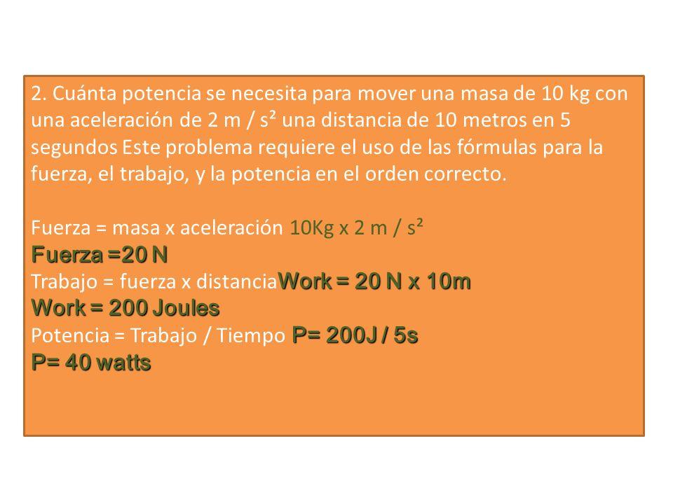 2. Cuánta potencia se necesita para mover una masa de 10 kg con una aceleración de 2 m / s² una distancia de 10 metros en 5 segundos Este problema requiere el uso de las fórmulas para la fuerza, el trabajo, y la potencia en el orden correcto.