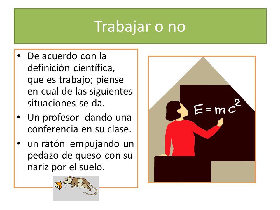 Trabajar o no De acuerdo con la definición científica, que es trabajo; piense en cual de las siguientes situaciones se da.