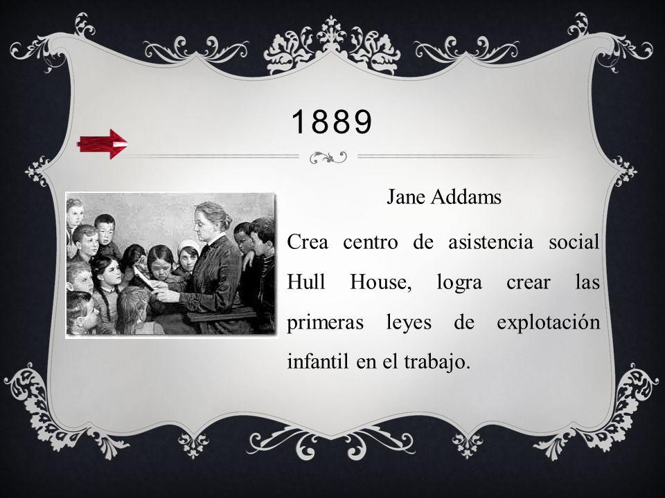 1889 Jane Addams Crea centro de asistencia social Hull House, logra crear las primeras leyes de explotación infantil en el trabajo.