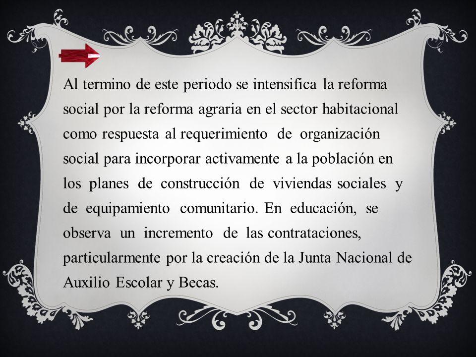 Al termino de este periodo se intensifica la reforma social por la reforma agraria en el sector habitacional como respuesta al requerimiento de organización social para incorporar activamente a la población en los planes de construcción de viviendas sociales y de equipamiento comunitario.