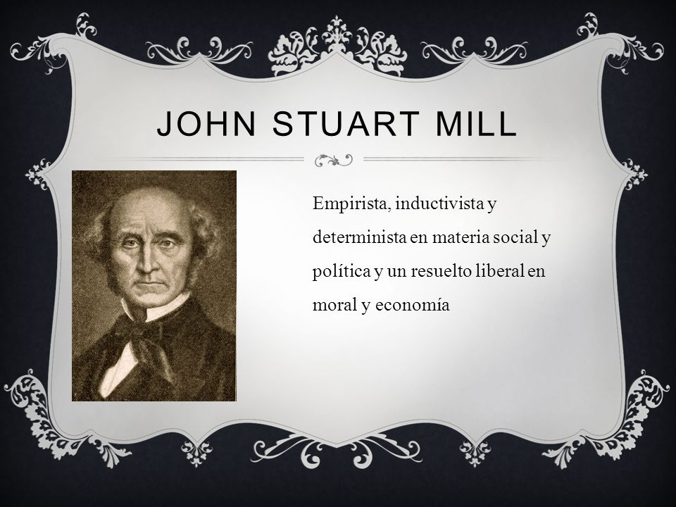 John Stuart Mill Empirista, inductivista y determinista en materia social y política y un resuelto liberal en moral y economía.