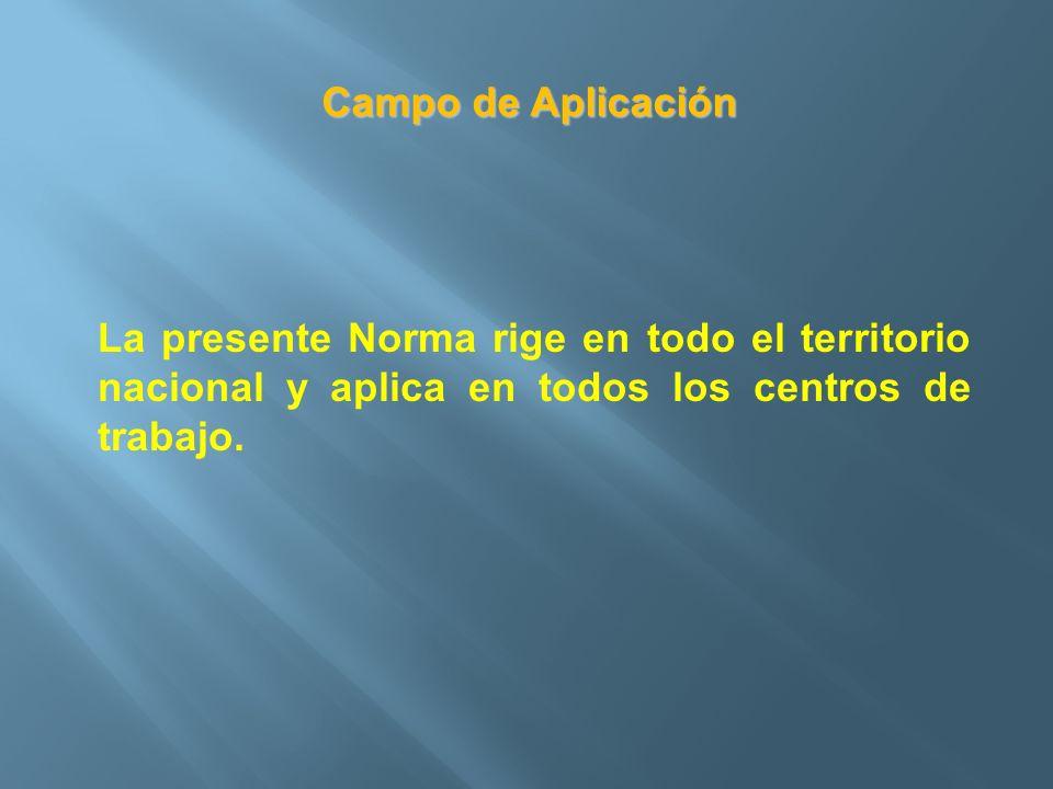 Campo de Aplicación La presente Norma rige en todo el territorio nacional y aplica en todos los centros de trabajo.