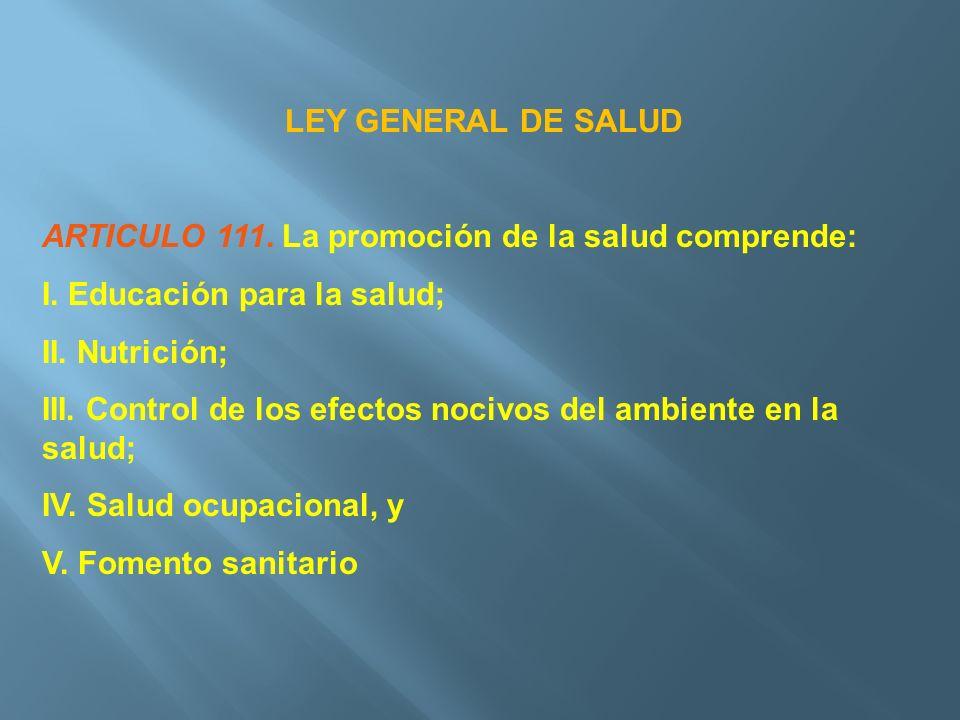 LEY GENERAL DE SALUD ARTICULO 111. La promoción de la salud comprende: I. Educación para la salud;