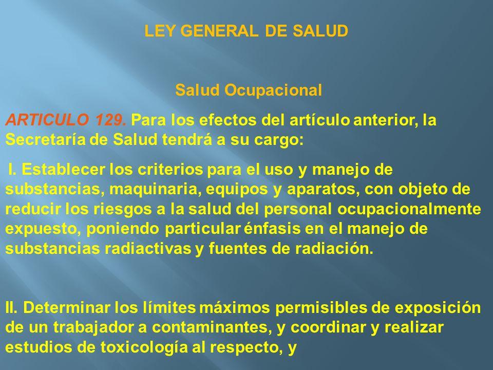 LEY GENERAL DE SALUD Salud Ocupacional. ARTICULO 129. Para los efectos del artículo anterior, la Secretaría de Salud tendrá a su cargo: