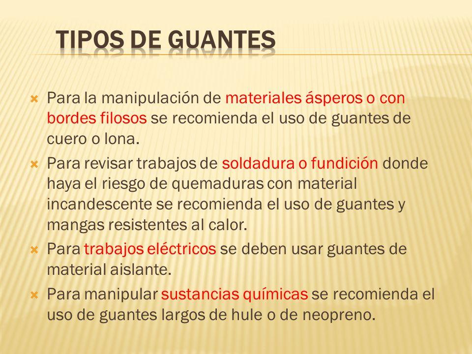 TIPOS DE GUANTESPara la manipulación de materiales ásperos o con bordes filosos se recomienda el uso de guantes de cuero o lona.