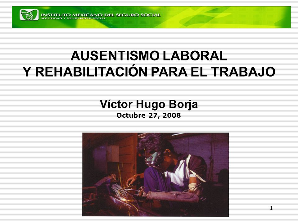 AUSENTISMO LABORAL Y REHABILITACIÓN PARA EL TRABAJO Víctor Hugo Borja Octubre 27, 2008
