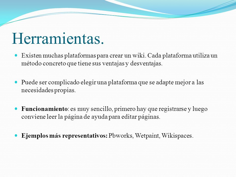 Herramientas. Existen muchas plataformas para crear un wiki. Cada plataforma utiliza un método concreto que tiene sus ventajas y desventajas.