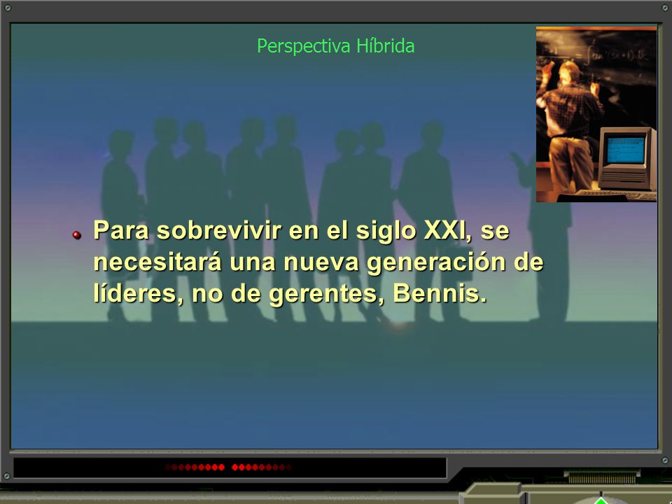 Perspectiva Híbrida Para sobrevivir en el siglo XXI, se necesitará una nueva generación de líderes, no de gerentes, Bennis.