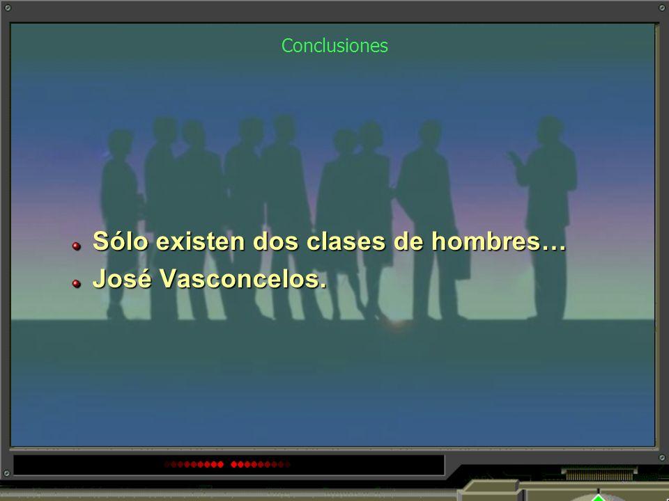 Sólo existen dos clases de hombres… José Vasconcelos.