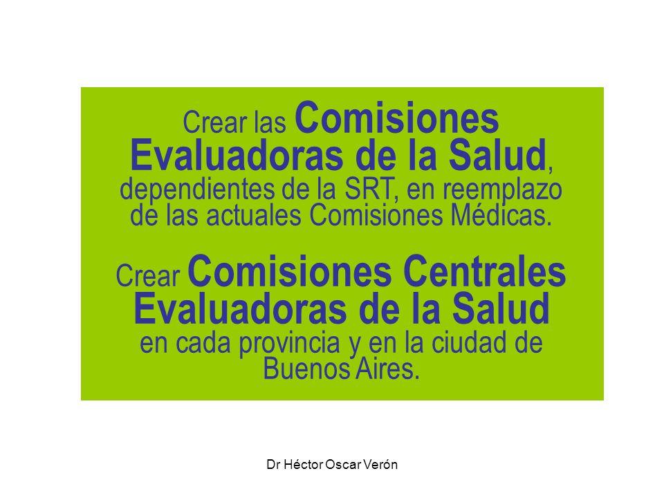Crear las Comisiones Evaluadoras de la Salud, dependientes de la SRT, en reemplazo de las actuales Comisiones Médicas. Crear Comisiones Centrales Evaluadoras de la Salud en cada provincia y en la ciudad de Buenos Aires.