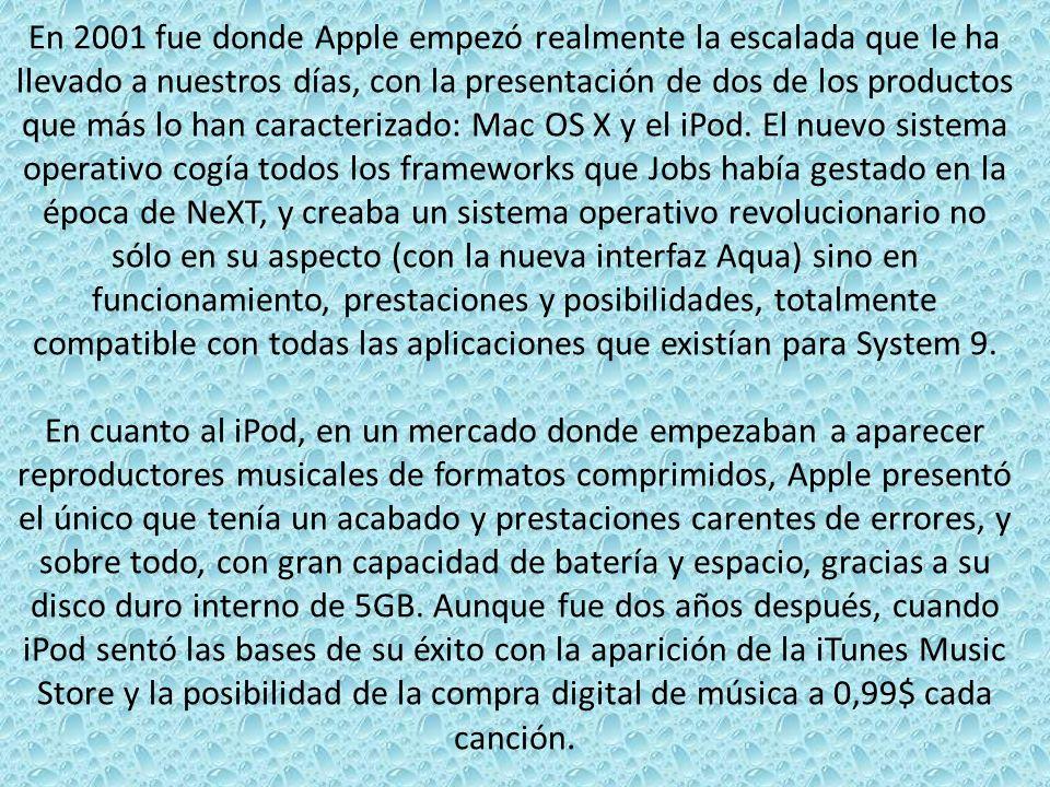 En 2001 fue donde Apple empezó realmente la escalada que le ha llevado a nuestros días, con la presentación de dos de los productos que más lo han caracterizado: Mac OS X y el iPod. El nuevo sistema operativo cogía todos los frameworks que Jobs había gestado en la época de NeXT, y creaba un sistema operativo revolucionario no sólo en su aspecto (con la nueva interfaz Aqua) sino en funcionamiento, prestaciones y posibilidades, totalmente compatible con todas las aplicaciones que existían para System 9.
