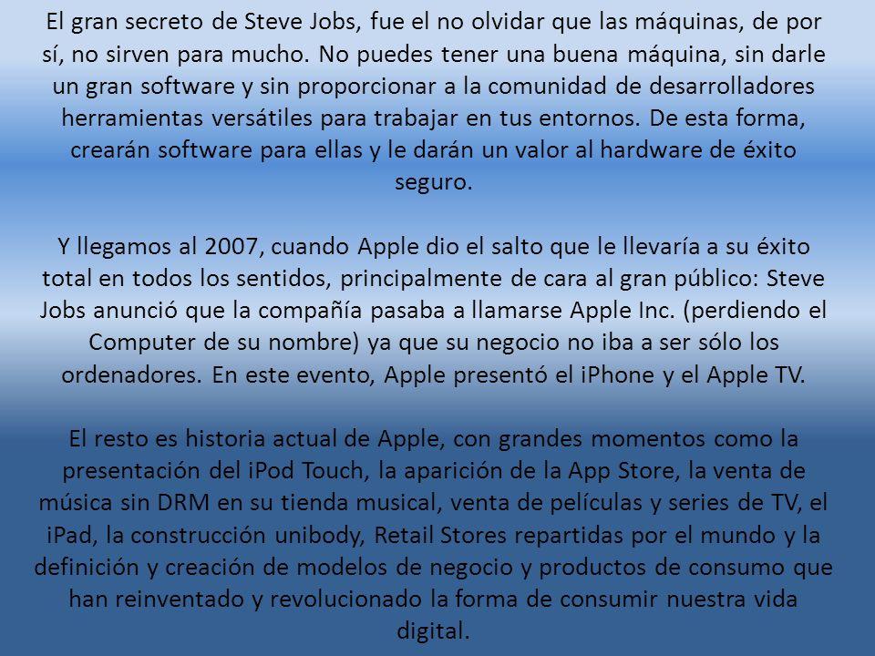 El gran secreto de Steve Jobs, fue el no olvidar que las máquinas, de por sí, no sirven para mucho. No puedes tener una buena máquina, sin darle un gran software y sin proporcionar a la comunidad de desarrolladores herramientas versátiles para trabajar en tus entornos. De esta forma, crearán software para ellas y le darán un valor al hardware de éxito seguro.