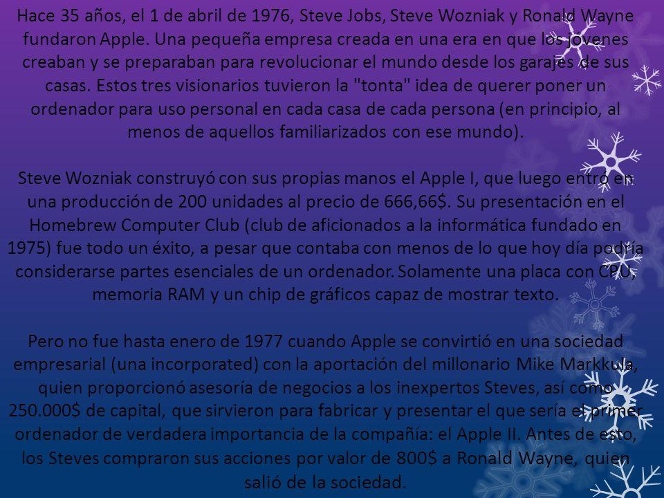 Hace 35 años, el 1 de abril de 1976, Steve Jobs, Steve Wozniak y Ronald Wayne fundaron Apple. Una pequeña empresa creada en una era en que los jóvenes creaban y se preparaban para revolucionar el mundo desde los garajes de sus casas. Estos tres visionarios tuvieron la tonta idea de querer poner un ordenador para uso personal en cada casa de cada persona (en principio, al menos de aquellos familiarizados con ese mundo).