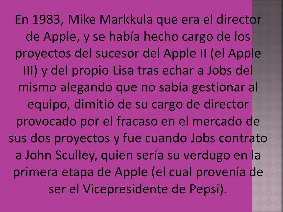 En 1983, Mike Markkula que era el director de Apple, y se había hecho cargo de los proyectos del sucesor del Apple II (el Apple III) y del propio Lisa tras echar a Jobs del mismo alegando que no sabía gestionar al equipo, dimitió de su cargo de director provocado por el fracaso en el mercado de sus dos proyectos y fue cuando Jobs contrato a John Sculley, quien sería su verdugo en la primera etapa de Apple (el cual provenía de ser el Vicepresidente de Pepsi).
