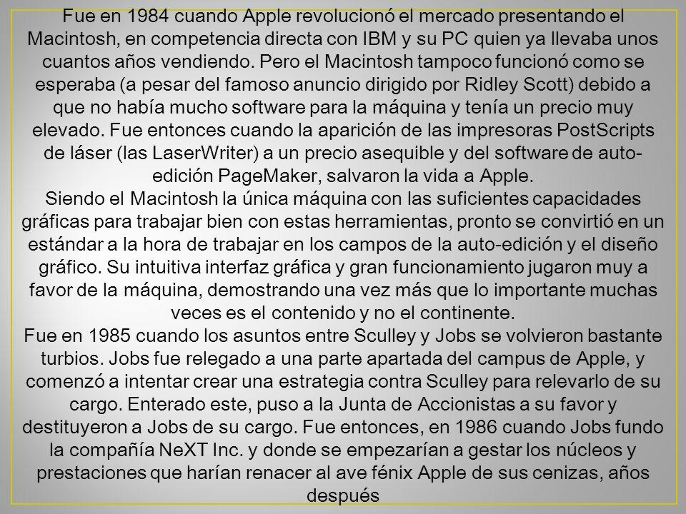 Fue en 1984 cuando Apple revolucionó el mercado presentando el Macintosh, en competencia directa con IBM y su PC quien ya llevaba unos cuantos años vendiendo. Pero el Macintosh tampoco funcionó como se esperaba (a pesar del famoso anuncio dirigido por Ridley Scott) debido a que no había mucho software para la máquina y tenía un precio muy elevado. Fue entonces cuando la aparición de las impresoras PostScripts de láser (las LaserWriter) a un precio asequible y del software de auto-edición PageMaker, salvaron la vida a Apple.