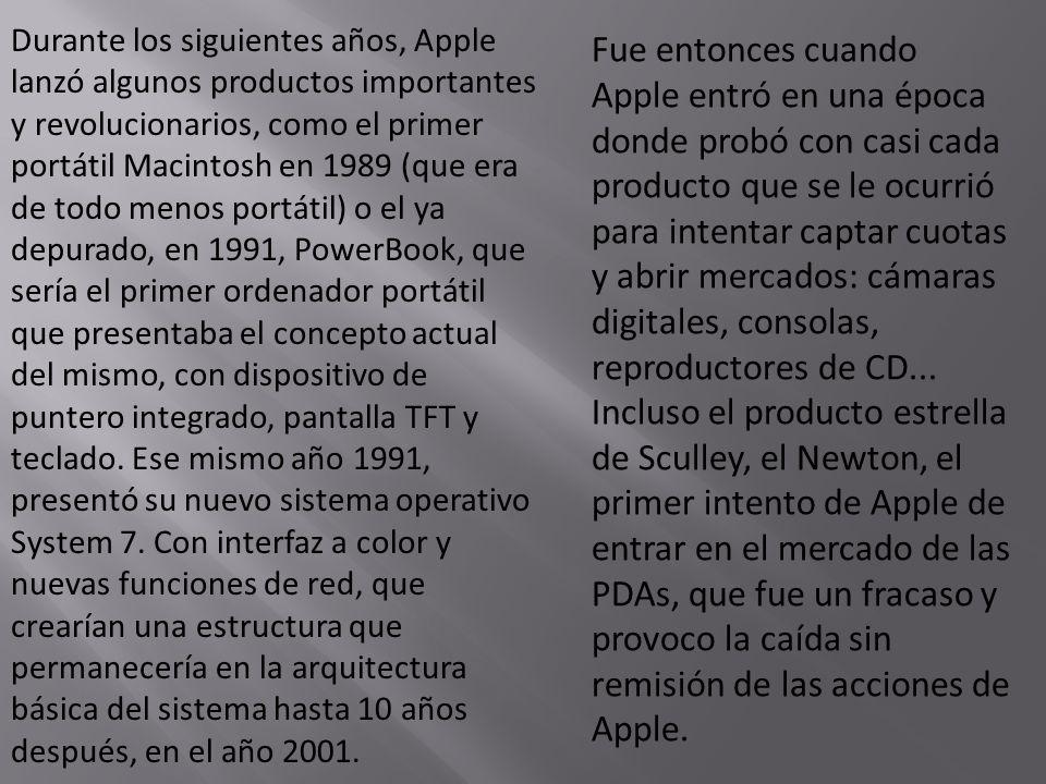 Durante los siguientes años, Apple lanzó algunos productos importantes y revolucionarios, como el primer portátil Macintosh en 1989 (que era de todo menos portátil) o el ya depurado, en 1991, PowerBook, que sería el primer ordenador portátil que presentaba el concepto actual del mismo, con dispositivo de puntero integrado, pantalla TFT y teclado. Ese mismo año 1991, presentó su nuevo sistema operativo System 7. Con interfaz a color y nuevas funciones de red, que crearían una estructura que permanecería en la arquitectura básica del sistema hasta 10 años después, en el año 2001.