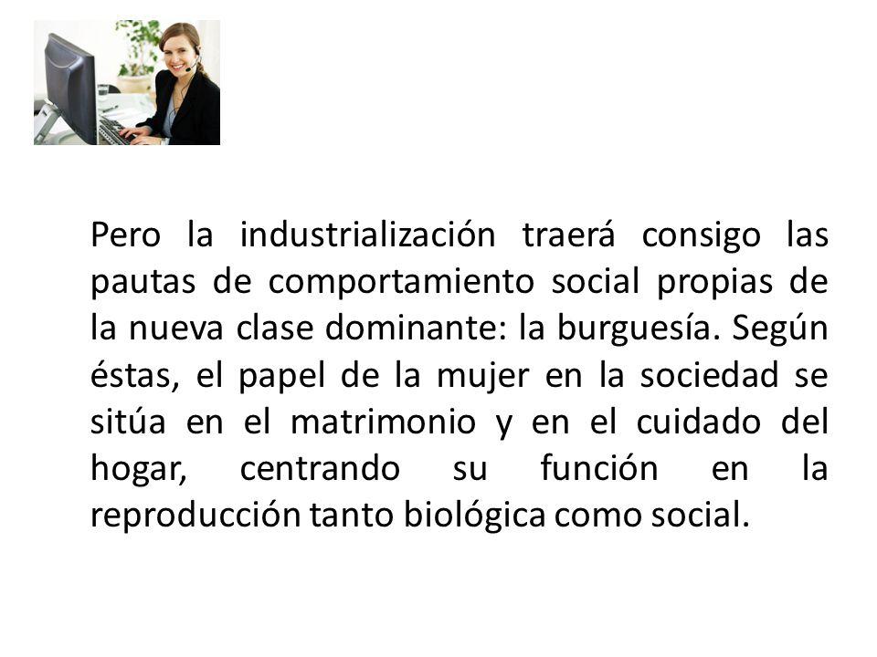 Pero la industrialización traerá consigo las pautas de comportamiento social propias de la nueva clase dominante: la burguesía.