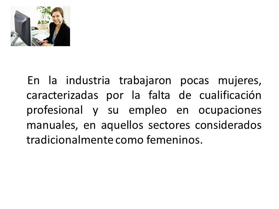 En la industria trabajaron pocas mujeres, caracterizadas por la falta de cualificación profesional y su empleo en ocupaciones manuales, en aquellos sectores considerados tradicionalmente como femeninos.