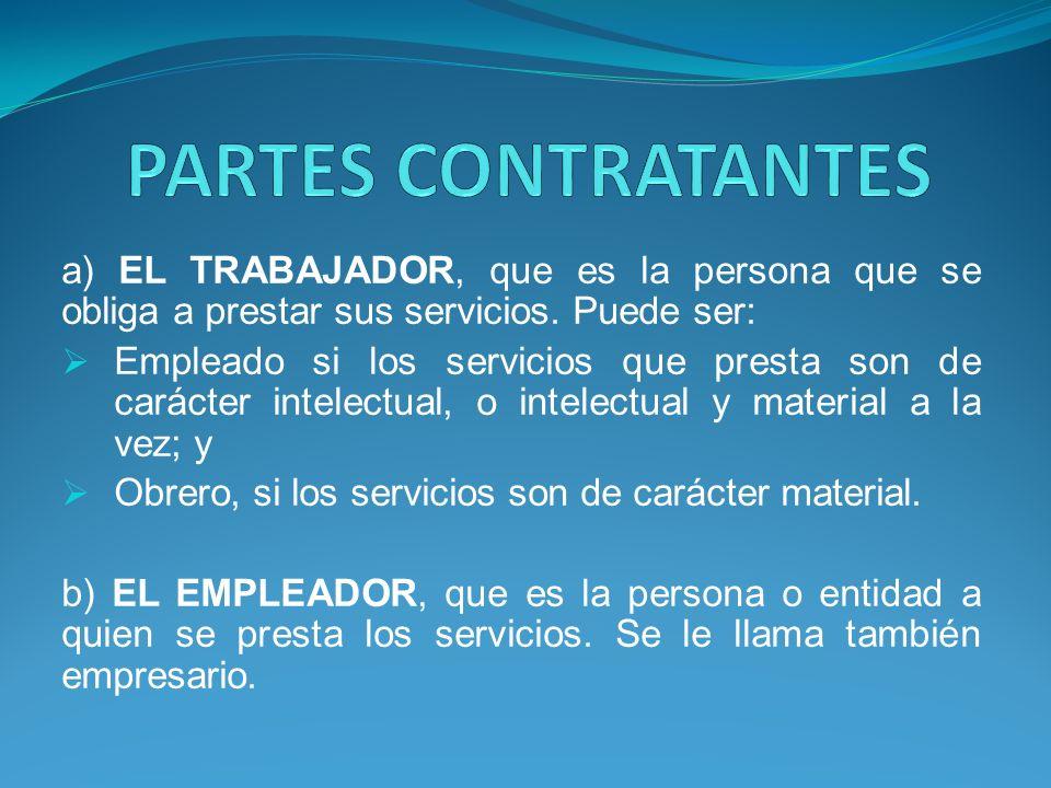 PARTES CONTRATANTES a) EL TRABAJADOR, que es la persona que se obliga a prestar sus servicios. Puede ser: