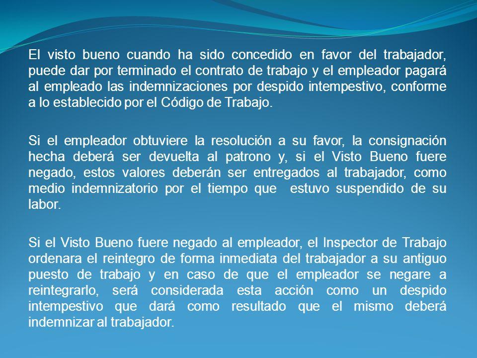 El visto bueno cuando ha sido concedido en favor del trabajador, puede dar por terminado el contrato de trabajo y el empleador pagará al empleado las indemnizaciones por despido intempestivo, conforme a lo establecido por el Código de Trabajo.